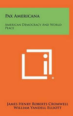 Pax Americana : American Democracy and World Peace - James Henry Roberts Cromwell