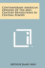 Contemporary American Opinion of the Mid-Century Revolutions in Central Europe - Arthur James May