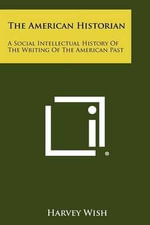 The American Historian : A Social Intellectual History of the Writing of the American Past - Harvey Wish