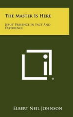 The Master Is Here : Jesus' Presence in Fact and Experience - Elbert Neil Johnson