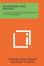 Schoolmen and Politics : A Study of State Aid to Education in the Northeast - Stephen Kemp Bailey