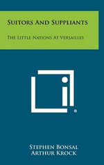 Suitors and Suppliants : The Little Nations at Versailles - Stephen Bonsal