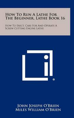 How to Run a Lathe for the Beginner, Lathe Book 16 : How to Erect, Care for and Operate a Screw Cutting Engine Lathe - John Joseph O'Brien