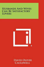 Husbands and Wives Can Be Satisfactory Lovers - David Oliver Cauldwell