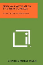 God Was with Me in the Fiery Furnace : Story of the Sole Survivor - Charles Morse Ward