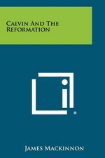 Calvin and the Reformation - James MacKinnon