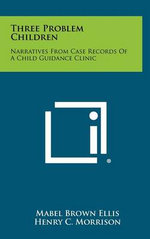 Three Problem Children : Narratives from Case Records of a Child Guidance Clinic - Mabel Brown Ellis
