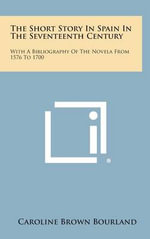The Short Story in Spain in the Seventeenth Century : With a Bibliography of the Novela from 1576 to 1700 - Caroline Brown Bourland