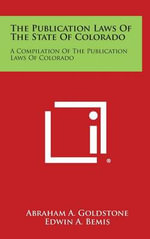 The Publication Laws of the State of Colorado : A Compilation of the Publication Laws of Colorado - Abraham A. Goldstone
