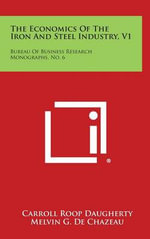 The Economics of the Iron and Steel Industry, V1 : Bureau of Business Research Monographs, No. 6 - Carroll Roop Daugherty