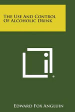 The Use and Control of Alcoholic Drink - Edward Fox Angluin
