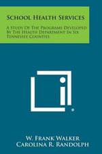 School Health Services : A Study of the Programs Developed by the Health Department in Six Tennessee Counties - W. Frank Walker