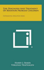 The Diagnosis and Treatment of Behavior Problem Children : Experimental Education Series - Harry J. Baker