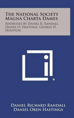 The National Society Magna Charta Dames : Addresses by Daniel R. Randall, Daniel O. Hastings, George H. Houston - Daniel Richard Randall