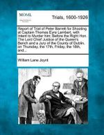 Report of Trial of Peter Barrett for Shooting at Captain Thomas Eyre Lambert, with Intent to Murder Him; Before the Right Hon. the Lord Chief Justice of the Queen's Bench and a Jury of the County of Dublin, on Thursday, the 17th, Friday, the 18th, And... - William Lane Joynt