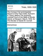 The Correct, Full and Impartial Report of the Trial of REV. Ephraim K. Avery, Before the Supreme Judicial Court of the State of Rhode Island, at Newport, May 6, 1832, for the Murder of Sarah M. Cornell - Anonymous