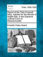 Report of the Trial of Leavitt Alley, Indicted for the Murder of Abijah Ellis, in the Supreme Judicial Court of Massachusetts - Franklin Fiske Heard