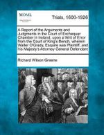 A Report of the Arguments and Judgments in the Court of Exchequer Chamber in Ireland, Upon a Writ of Error from the Court of King's Bench, Wherein Waller O'Grady, Esquire Was Plaintiff, and His Majesty's Attorney General Defendant - Richard Wilson Greene