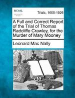 A Full and Correct Report of the Trial of Thomas Radcliffe Crawley, for the Murder of Mary Mooney - Leonard Mac Nally