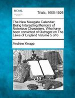 The New Newgate Calendar; Being Interesting Memoirs of Notorious Characters, Who Have Been Convicted of Outraget on the Laws of England Volume 5 of 6 - Andrew Knapp