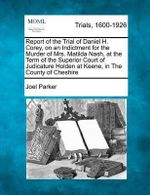 Report of the Trial of Daniel H. Corey, on an Indictment for the Murder of Mrs. Matilda Nash, at the Term of the Superior Court of Judicature Holden at Keene, in the County of Cheshire - Joel Parker