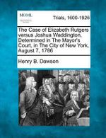 The Case of Elizabeth Rutgers Versus Joshua Waddington, Determined in the Mayor's Court, in the City of New York, August 7, 1786 - Henry B Dawson
