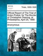 Official Report of the Trial of Anton Probst, for the Murder of Christopher Dearing, at Philadelphia, April 25, 1866 - Anonymous