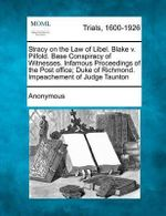Stracy on the Law of Libel. Blake V. Pilfold. Base Conspiracy of Witnesses. Infamous Proceedings of the Post Office; Duke of Richmond. Impeachement of Judge Taunton - Anonymous