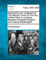 Arguments and Judgment of the Mayor's Court of the City of New-York, in a Cause Between Elizabeth Rutgers and Joshua Waddington - Anonymous