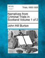Narratives from Criminal Trials in Scotland Volume 1 of 2 - John Hill Burton