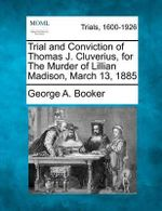 Trial and Conviction of Thomas J. Cluverius, for the Murder of Lillian Madison, March 13, 1885 - George A Booker