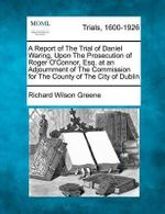 A Report of the Trial of Daniel Waring, Upon the Prosecution of Roger O'Connor, Esq. at an Adjournment of the Commission for the County of the City of Dublin - Richard Wilson Greene