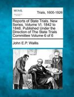 Reports of State Trials. New Series. Volume VI. 1842 to 1848. Published Under the Direction of the State Trials Committee Volume 6 of 6 - John E P Wallis