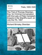 The Trial of Thomas Sheridan, Esq. for Criminal Conversation with the Lady of Peter Campbell, Esquire in the Sheriff's Court, on July the 7th, 1807 - Richard Brinsley Sheridan