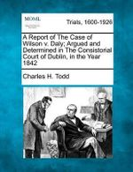 A Report of the Case of Wilson V. Daly; Argued and Determined in the Consistorial Court of Dublin, in the Year 1842 - Charles H Todd