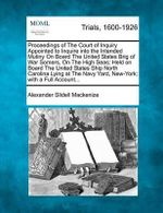 Proceedings of the Court of Inquiry Appointed to Inquire Into the Intended Mutiny on Board the United States Brig of War Somers, on the High Seas; Held on Board the United States Ship North Carolina Lying at the Navy Yard, New-York; With a Full Account... - Alexander Slidell Mackenize