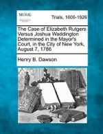 The Case of Elizabeth Rutgers Versus Joshua Waddington Determined in the Mayor's Court, in the City of New York, August 7, 1786 - Henry B Dawson