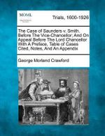 The Case of Saunders V. Smith. Before the Vice-Chancellor; And on Appeal Before the Lord Chancellor with a Preface, Table of Cases Cited, Notes, and an Appendix - George Morland Crawford