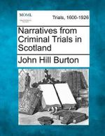 Narratives from Criminal Trials in Scotland : Australia, New Zealand, America, and South Africa:... - John Hill Burton