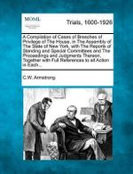 A Compilation of Cases of Breaches of Privilege of the House, in the Assembly of the State of New York, with the Reports of Standing and Special Committees and the Proceedings and Judgments Thereon, Together with Full References to All Action in Each... - Cornelius W Armstrong