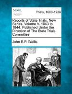 Reports of State Trials. New Series. Volume V. 1843 to 1844. Published Under the Direction of the State Trials Committee - John E P Wallis