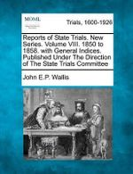 Reports of State Trials. New Series. Volume VIII. 1850 to 1858. with General Indices. Published Under the Direction of the State Trials Committee - John E P Wallis