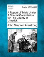 A Report of Trials Under a Special Commission for the County of Limerick - John Simpson Armstrong