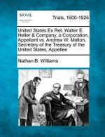United States Ex Rel, Walter E. Heller & Company, a Corporation, Appellant vs. Andrew W. Mellon, Secretary of the Treasury of the United States, Appellee - Nathan B Williams