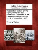 Introductory Lecture on the Dignity of the Law as a Profession : Delivered at the Cincinnati College, on the Fourth of November, 1837. - Timothy Walker