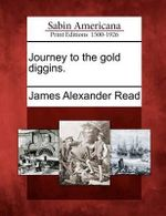 Journey to the Gold Diggins. - James Alexander Read