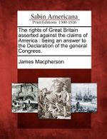 The Rights of Great Britain Asserted Against the Claims of America : Being an Answer to the Declaration of the General Congress. - James MacPherson