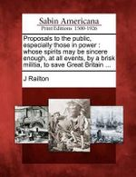 Proposals to the Public, Especially Those in Power : Whose Spirits May Be Sincere Enough, at All Events, by a Brisk Militia, to Save Great Britain ... - J Railton