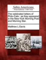 The Celebrated Letters of Philo-Cato : As They Appeared in the New-York Morning Post and Morning Star. - Matthew L Davis