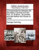 Correspondence Between Mr. Secretary Canning and the Hon. D. Erskine : As Printed and Laid Before the House of Lords. - George Canning